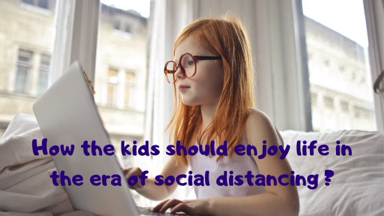 How the kids should enjoy life in the era of social distancing and Corona scare?